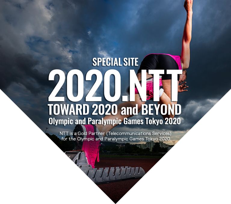 SPECIAL SITE 2020.NTT TOWARD 2020 and BEYOND Olympic and Paralympic Games Tokyo 2020 NTT is a Gold Partner(Telecommunications Services) for the Olympic and Paralympic Games Tokyo 2020.